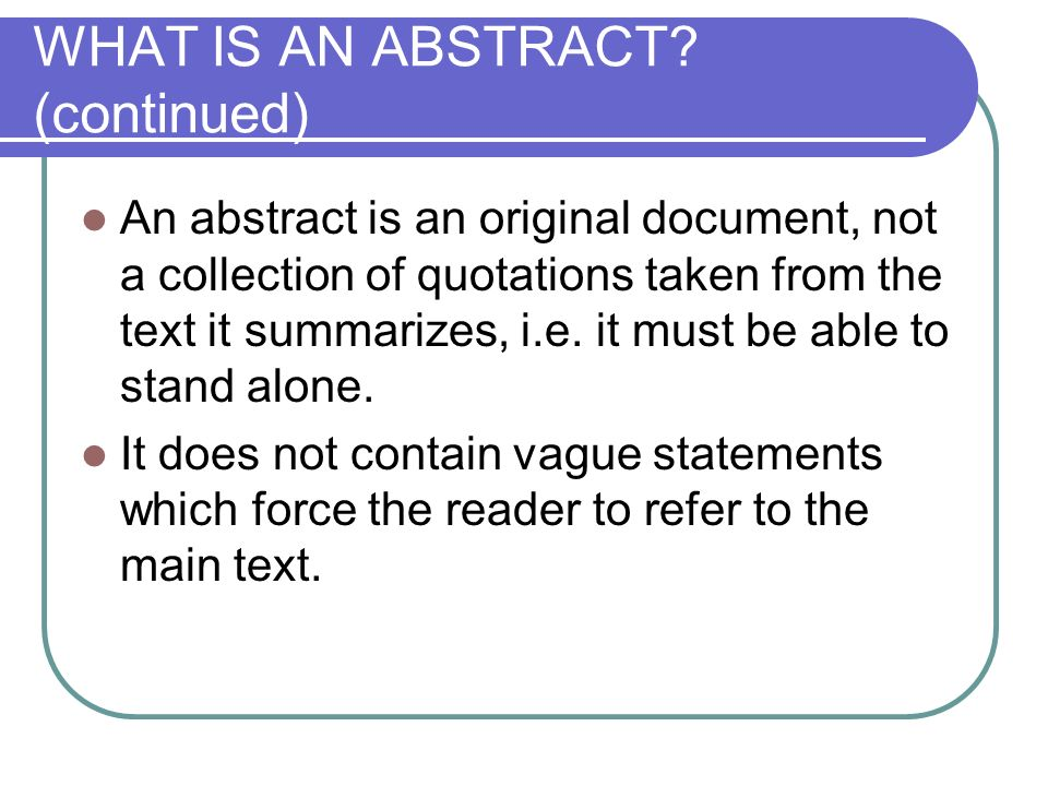 WHAT IS AN ABSTRACT? (continued) An abstract is an original document, not a collection of quotations taken from the text it summarizes, i.e. it must b