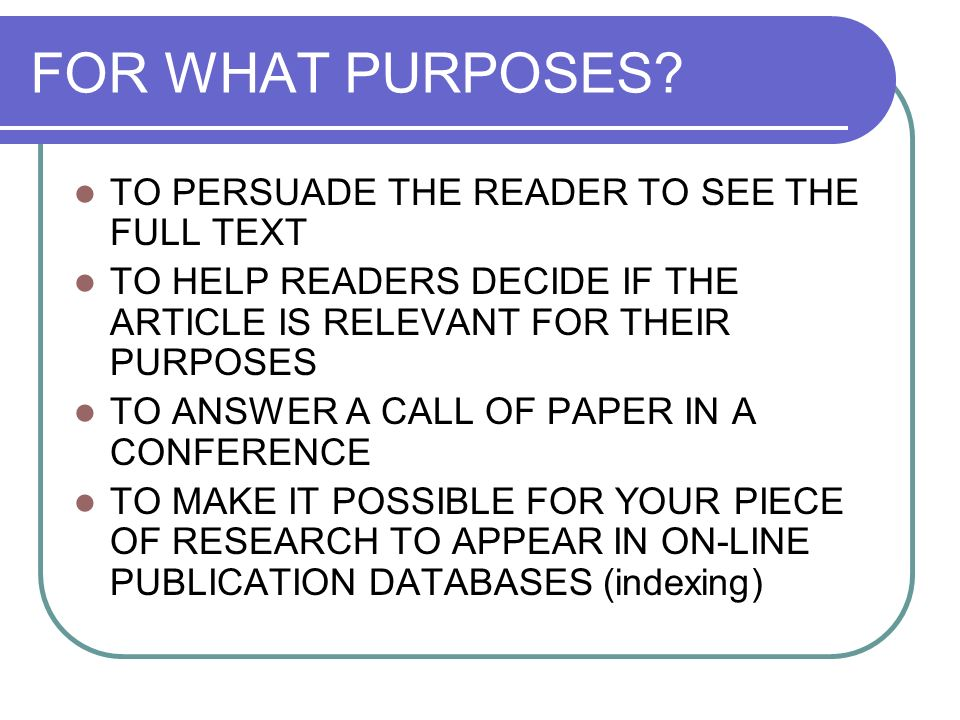 FOR WHAT PURPOSES? TO PERSUADE THE READER TO SEE THE FULL TEXT TO HELP READERS DECIDE IF THE ARTICLE IS RELEVANT FOR THEIR PURPOSES TO ANSWER A CALL O