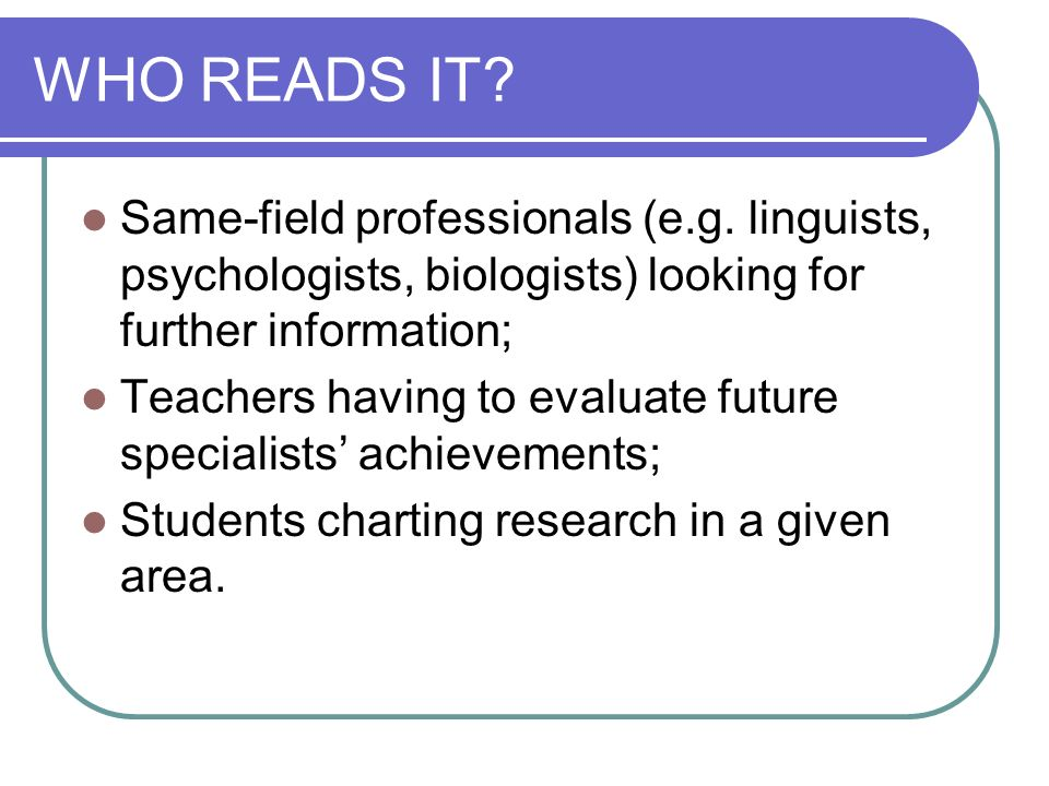 WHO READS IT? Same-field professionals (e.g. linguists, psychologists, biologists) looking for further information; Teachers having to evaluate future