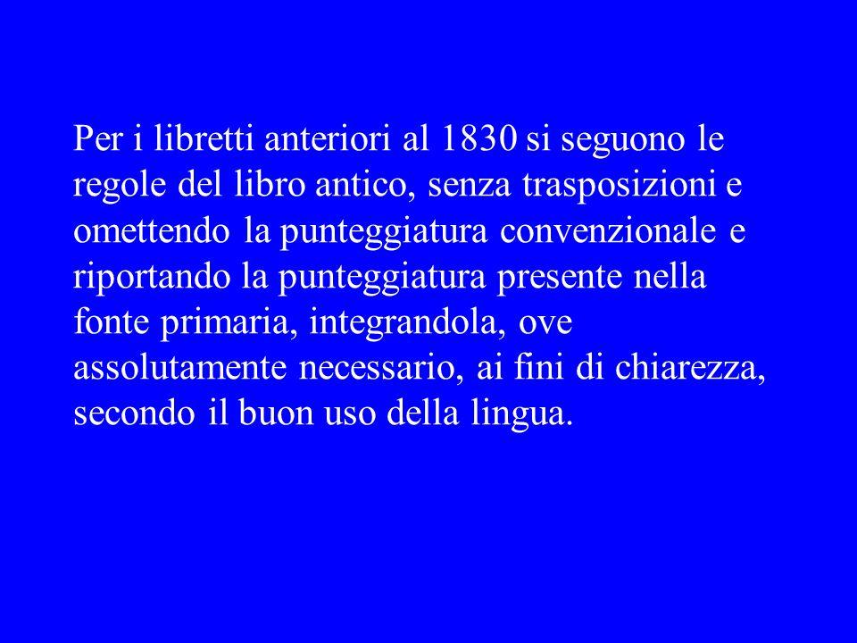 Per i libretti anteriori al 1830 si seguono le regole del libro antico, senza trasposizioni e omettendo la punteggiatura convenzionale e riportando la