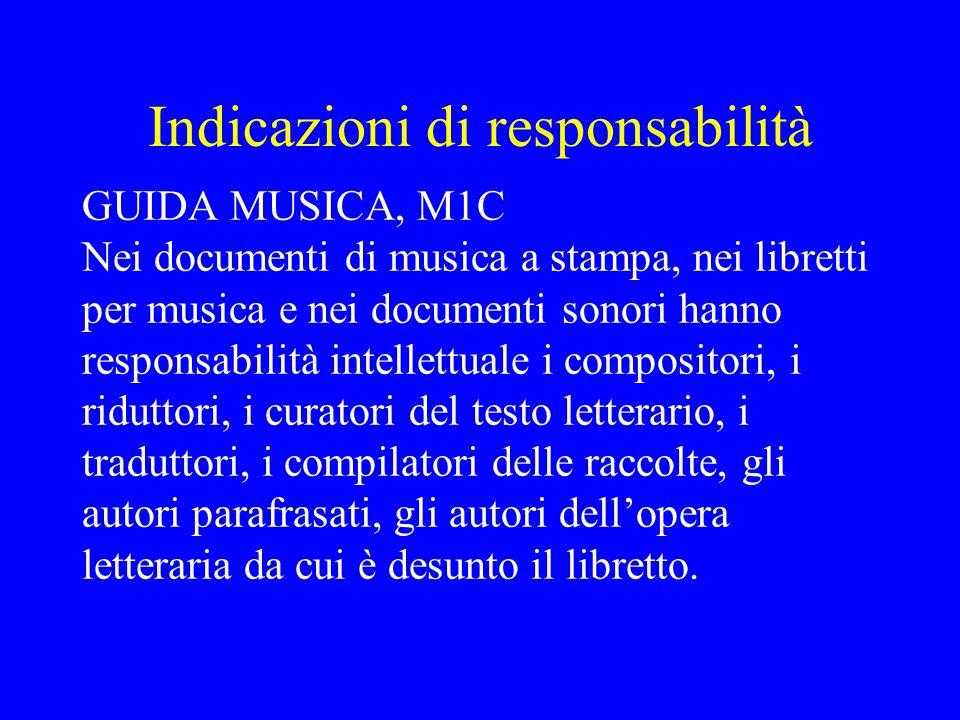 Indicazioni di responsabilità GUIDA MUSICA, M1C Nei documenti di musica a stampa, nei libretti per musica e nei documenti sonori hanno responsabilità