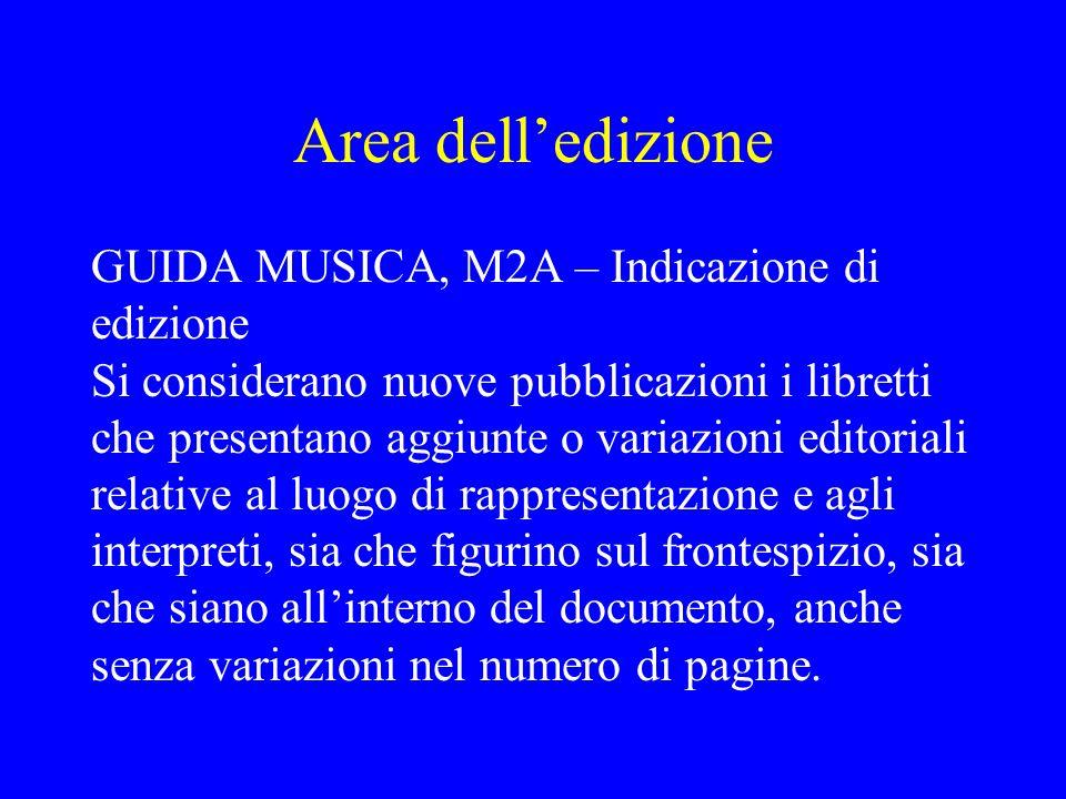 Area delledizione GUIDA MUSICA, M2A – Indicazione di edizione Si considerano nuove pubblicazioni i libretti che presentano aggiunte o variazioni edito