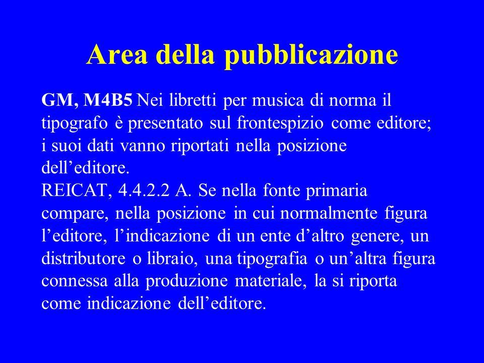 Area della pubblicazione GM, M4B5 Nei libretti per musica di norma il tipografo è presentato sul frontespizio come editore; i suoi dati vanno riportat