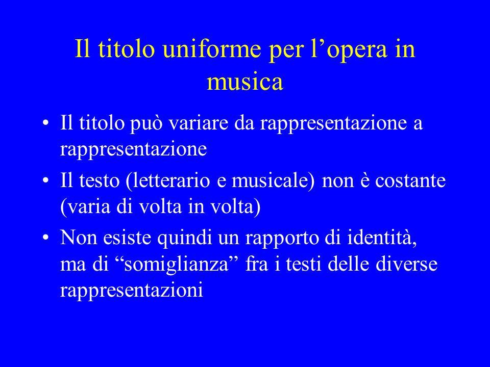 Il titolo uniforme per lopera in musica Il titolo può variare da rappresentazione a rappresentazione Il testo (letterario e musicale) non è costante (