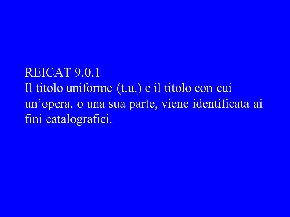 REICAT 9.0.1 Il titolo uniforme (t.u.) e il titolo con cui unopera, o una sua parte, viene identificata ai fini catalografici.