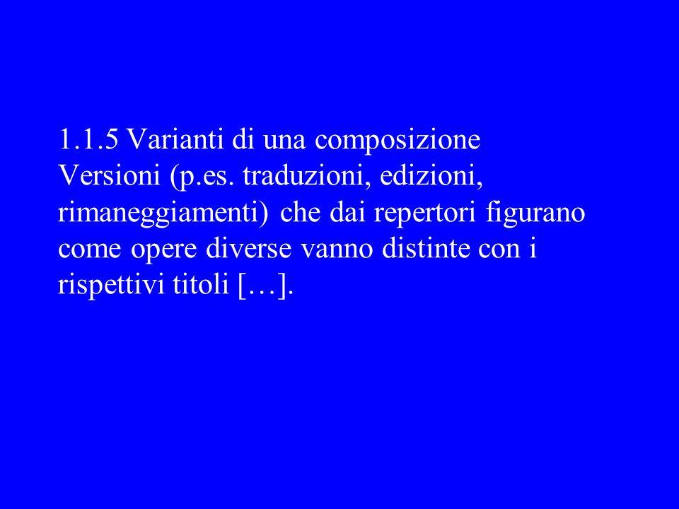 1.1.5 Varianti di una composizione Versioni (p.es. traduzioni, edizioni, rimaneggiamenti) che dai repertori figurano come opere diverse vanno distinte