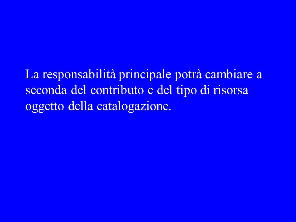 La responsabilità principale potrà cambiare a seconda del contributo e del tipo di risorsa oggetto della catalogazione.