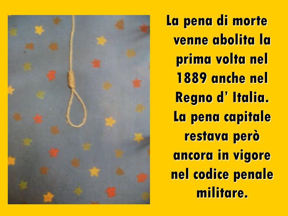 La pena di morte venne abolita la prima volta nel 1889 anche nel Regno d Italia. La pena capitale restava però ancora in vigore nel codice penale mili