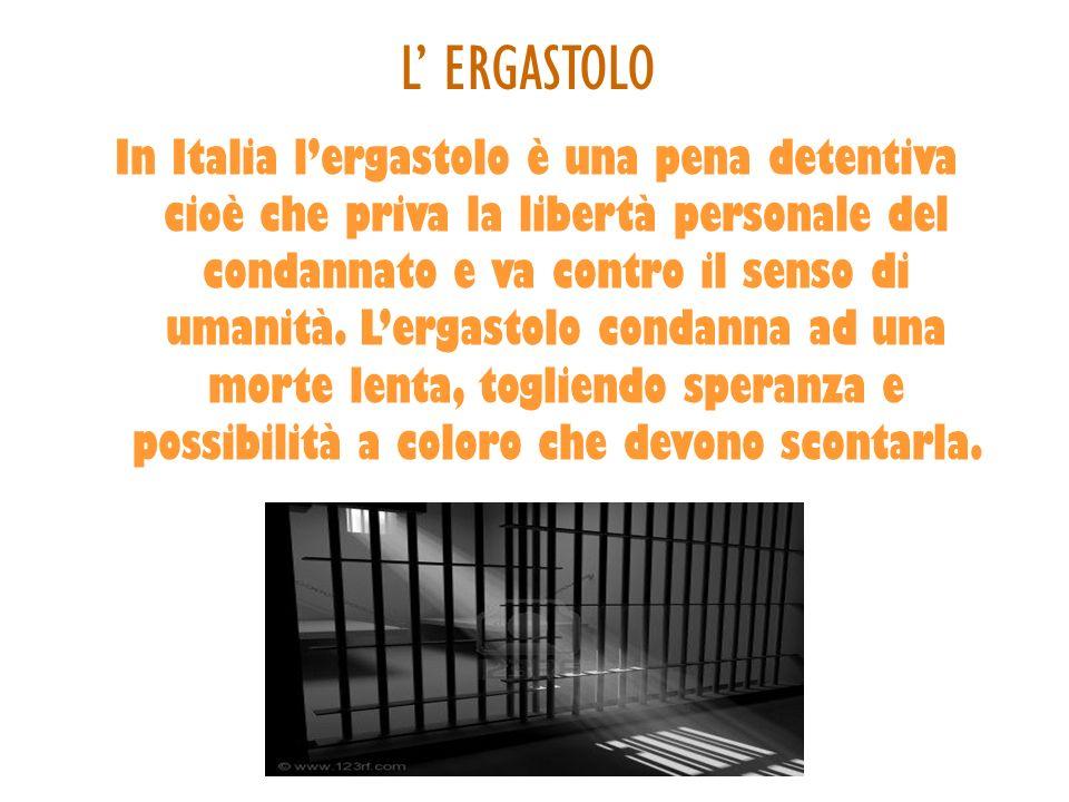 L ERGASTOLO In Italia lergastolo è una pena detentiva cioè che priva la libertà personale del condannato e va contro il senso di umanità. Lergastolo c
