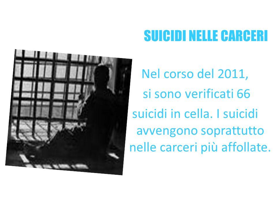 SUICIDI NELLE CARCERI Nel corso del 2011, si sono verificati 66 suicidi in cella. I suicidi avvengono soprattutto nelle carceri più affollate.