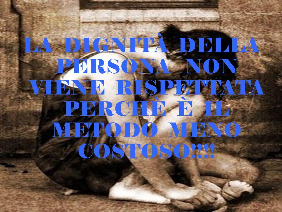 LA DIGNITÀ DELLA PERSONA NON VIENE RISPETTATA PERCHÈ È IL METODO MENO COSTOSO!!!!