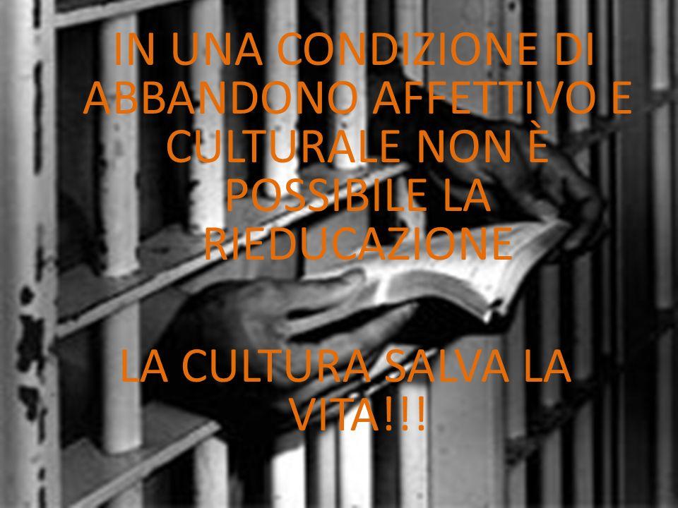IN UNA CONDIZIONE DI ABBANDONO AFFETTIVO E CULTURALE NON È POSSIBILE LA RIEDUCAZIONE LA CULTURA SALVA LA VITA!!!