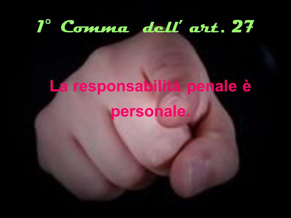 1° Comma dell art. 27 La responsabilità penale è personale.