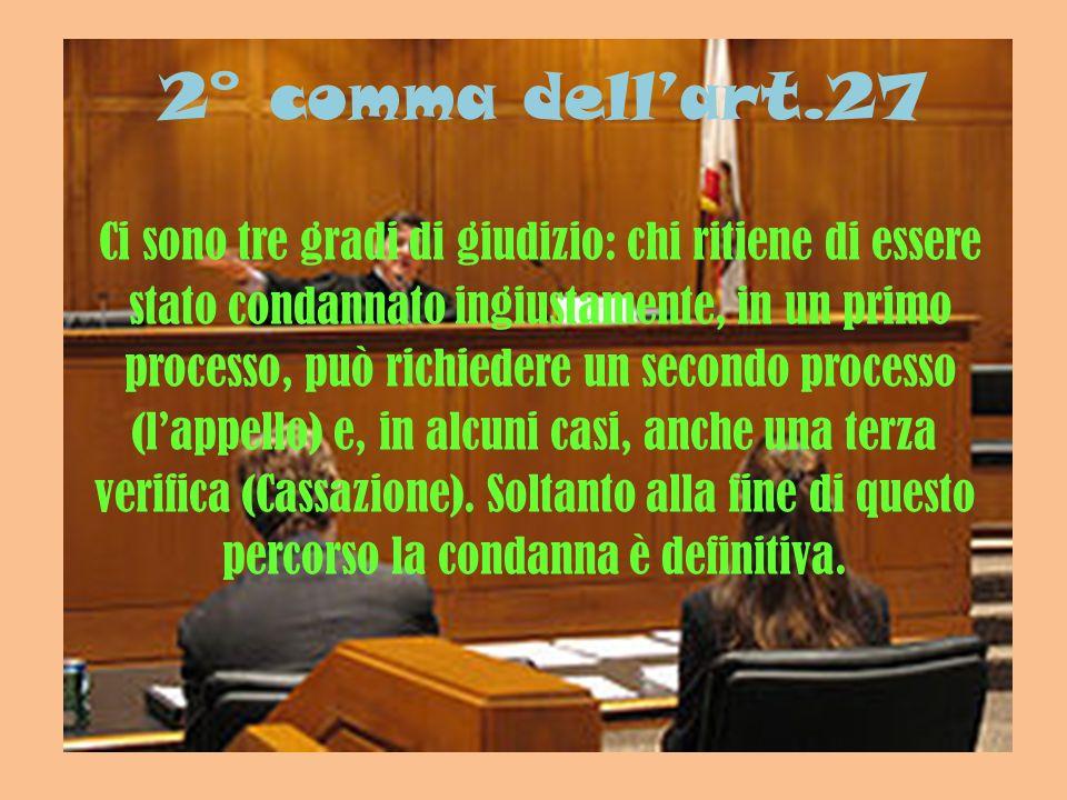 2° comma dellart.27 Ci sono tre gradi di giudizio: chi ritiene di essere stato condannato ingiustamente, in un primo processo, può richiedere un secon