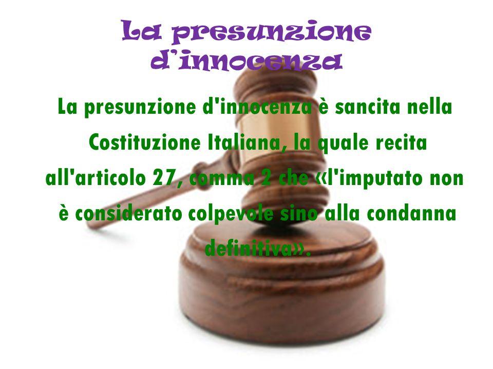 La presunzione dinnocenza La presunzione d'innocenza è sancita nella Costituzione Italiana, la quale recita all'articolo 27, comma 2 che «l'imputato n
