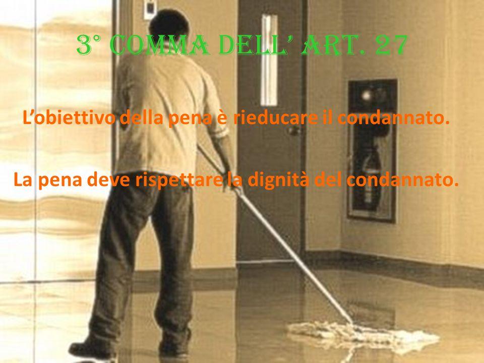 3° comma dell art. 27 Lobiettivo della pena è rieducare il condannato. La pena deve rispettare la dignità del condannato.