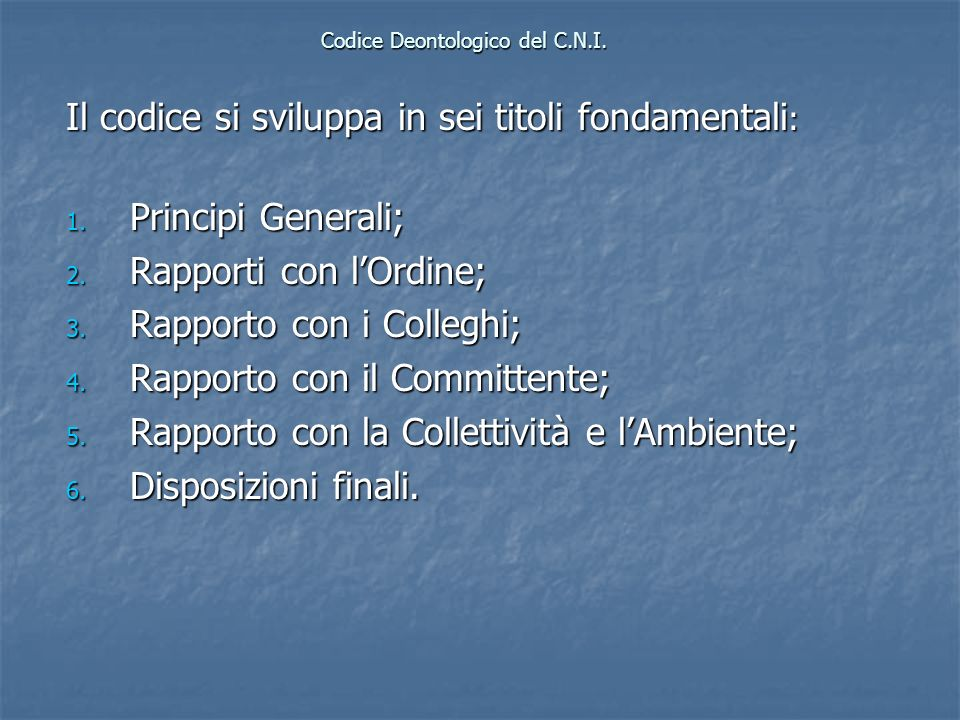 Codice Deontologico del C.N.I. Il codice si sviluppa in sei titoli fondamentali : 1. Principi Generali; 2. Rapporti con lOrdine; 3. Rapporto con i Col