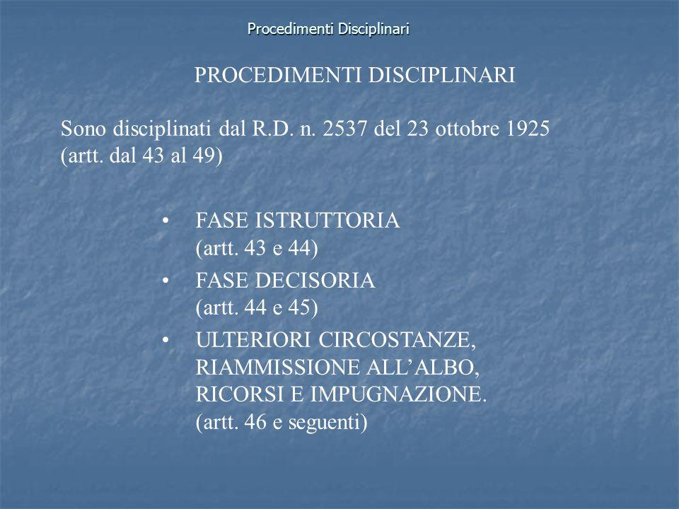 Procedimenti Disciplinari Sono disciplinati dal R.D. n. 2537 del 23 ottobre 1925 (artt. dal 43 al 49) FASE ISTRUTTORIA (artt. 43 e 44) FASE DECISORIA