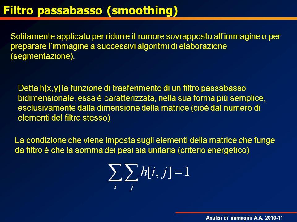 Analisi di immagini A.A. 2010-11 Filtro passabasso (smoothing) Solitamente applicato per ridurre il rumore sovrapposto allimmagine o per preparare lim
