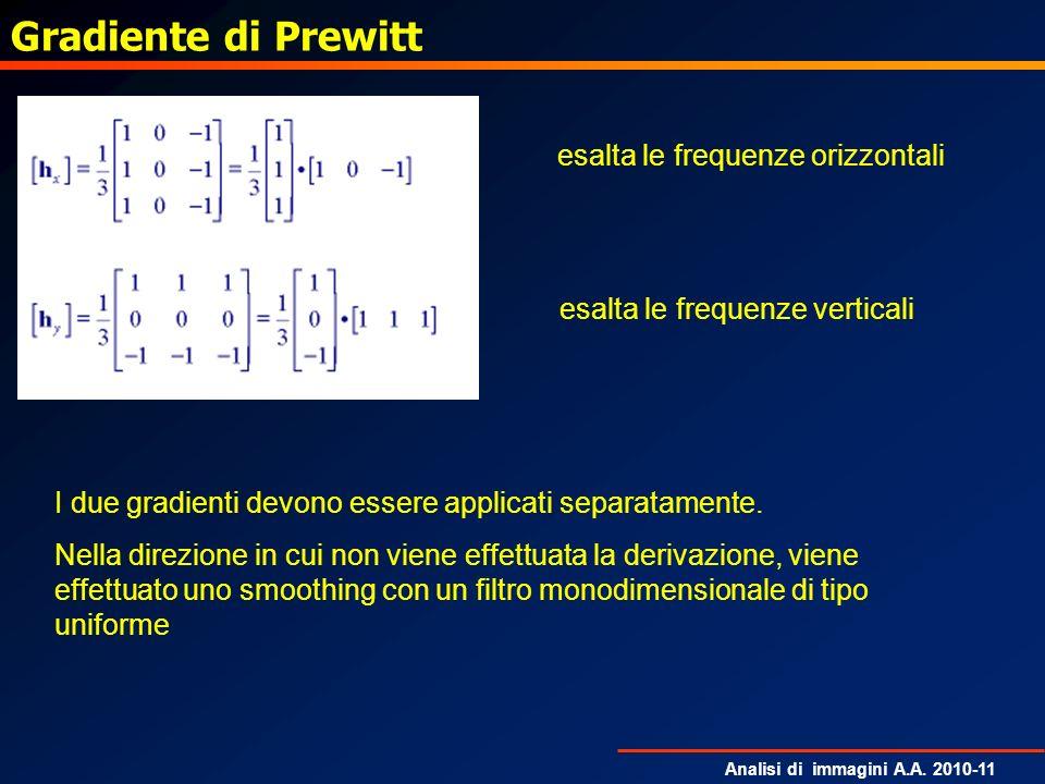 Analisi di immagini A.A. 2010-11 Gradiente di Prewitt esalta le frequenze orizzontali esalta le frequenze verticali I due gradienti devono essere appl
