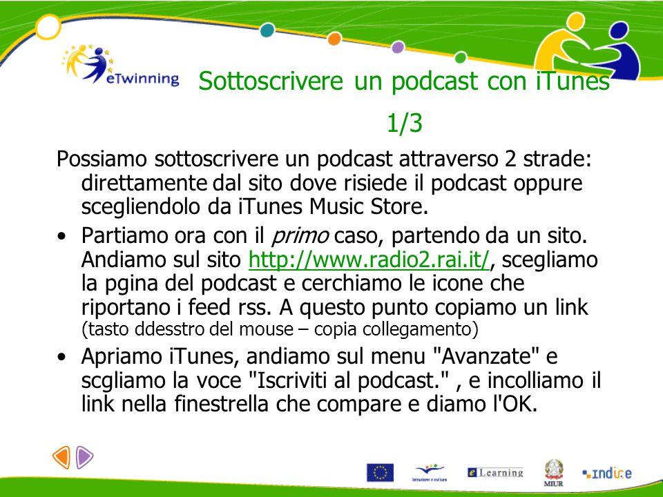 Sottoscrivere un podcast con iTunes 1/3 Possiamo sottoscrivere un podcast attraverso 2 strade: direttamente dal sito dove risiede il podcast oppure sc
