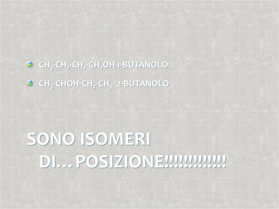 CH 3 -CH 2 -CH 2 -CH 2 OH 1-BUTANOLO CH 3 -CHOH-CH 2 -CH 3 2-BUTANOLO SONO ISOMERI DI…POSIZIONE!!!!!!!!!!!!! 29