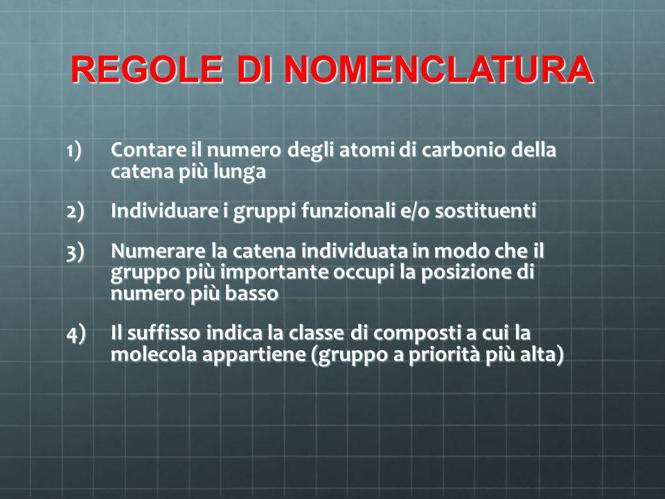 REGOLE DI NOMENCLATURA 1) Contare il numero degli atomi di carbonio della catena più lunga 2) Individuare i gruppi funzionali e/o sostituenti 3) Numer