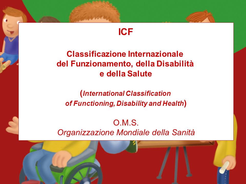 ICF Classificazione Internazionale del Funzionamento, della Disabilità e della Salute ( International Classification of Functioning, Disability and Health ) O.M.S.