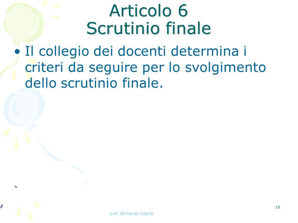 prof. Domenico Ciliento 16 Articolo 6 Scrutinio finale Il collegio dei docenti determina i criteri da seguire per lo svolgimento dello scrutinio final