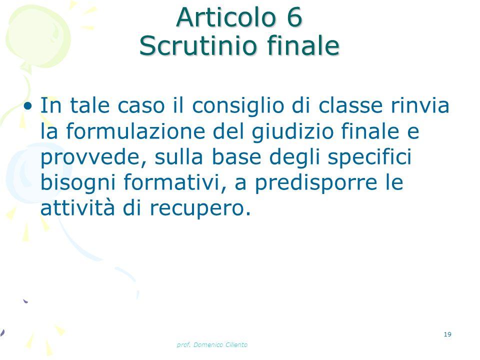 prof. Domenico Ciliento 19 Articolo 6 Scrutinio finale In tale caso il consiglio di classe rinvia la formulazione del giudizio finale e provvede, sull