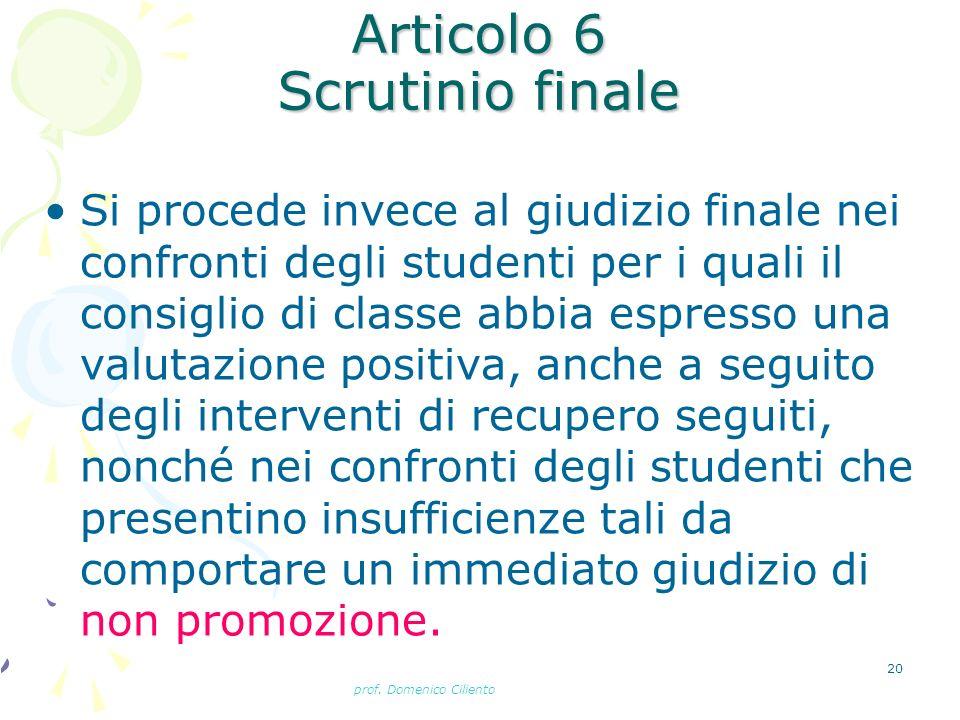 prof. Domenico Ciliento 20 Articolo 6 Scrutinio finale Si procede invece al giudizio finale nei confronti degli studenti per i quali il consiglio di c