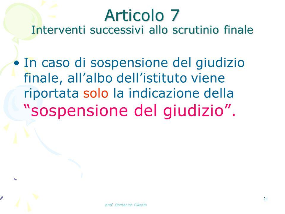 prof. Domenico Ciliento 21 Articolo 7 Interventi successivi allo scrutinio finale In caso di sospensione del giudizio finale, allalbo dellistituto vie