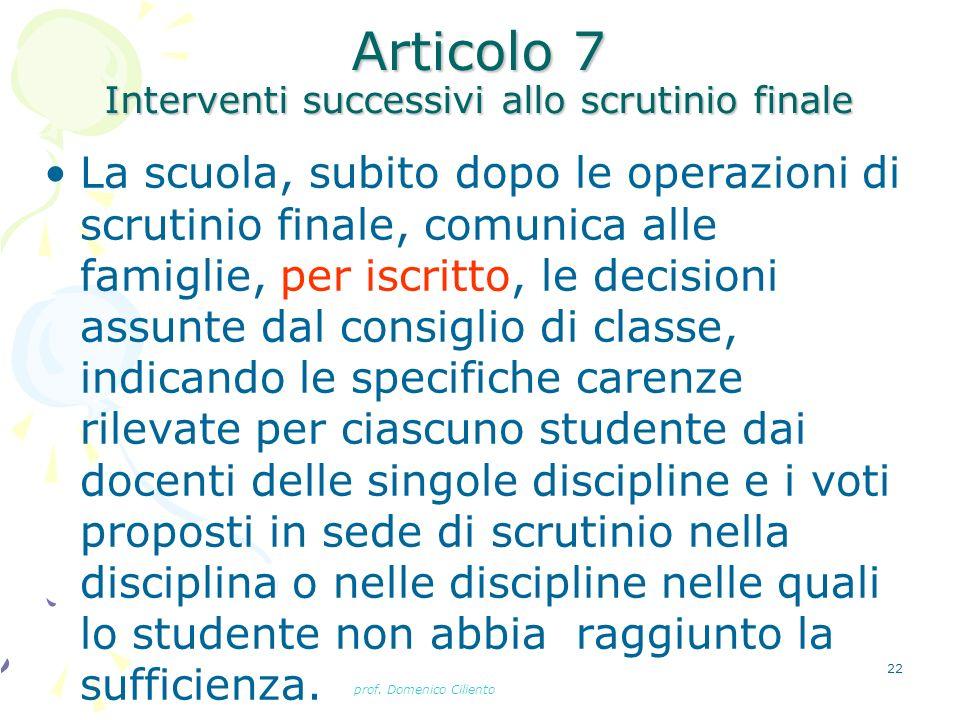 prof. Domenico Ciliento 22 Articolo 7 Interventi successivi allo scrutinio finale La scuola, subito dopo le operazioni di scrutinio finale, comunica a