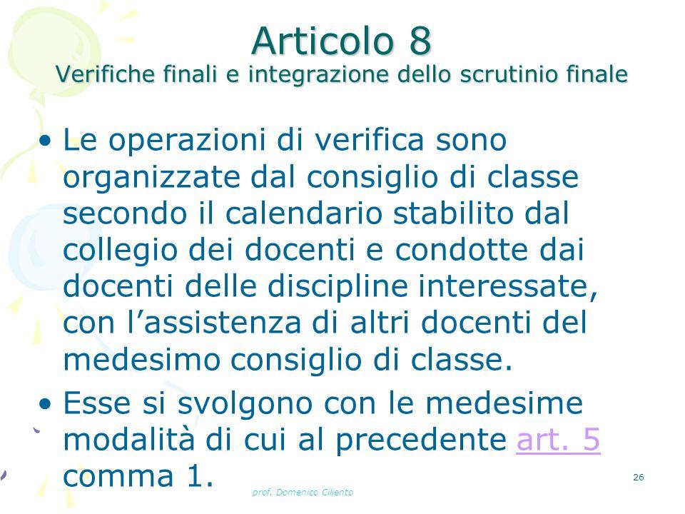 prof. Domenico Ciliento 26 Articolo 8 Verifiche finali e integrazione dello scrutinio finale Le operazioni di verifica sono organizzate dal consiglio