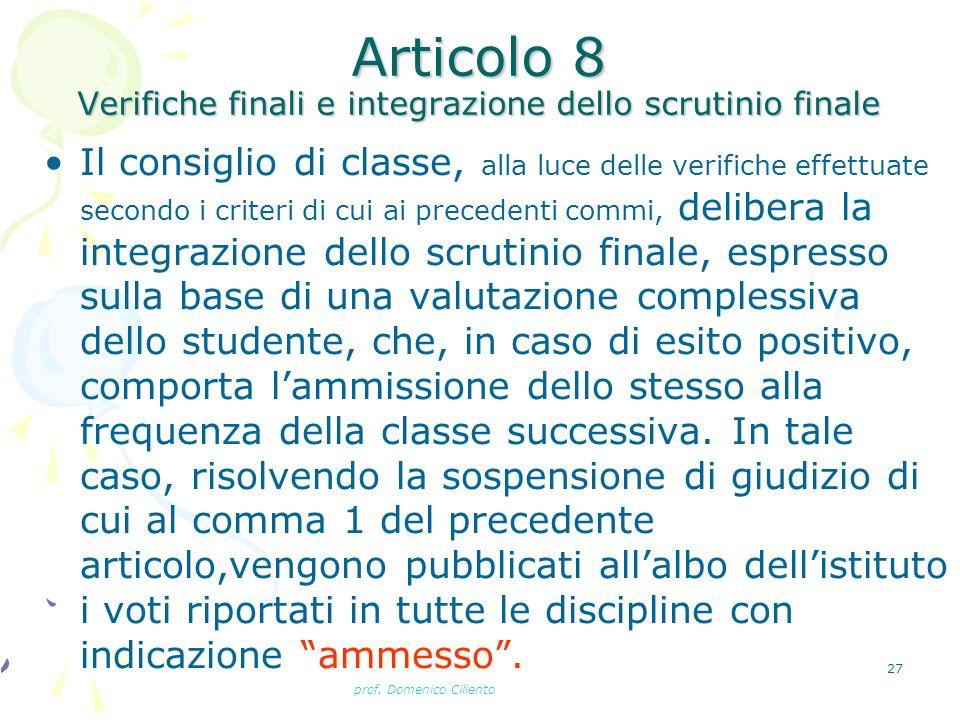 prof. Domenico Ciliento 27 Articolo 8 Verifiche finali e integrazione dello scrutinio finale Il consiglio di classe, alla luce delle verifiche effettu