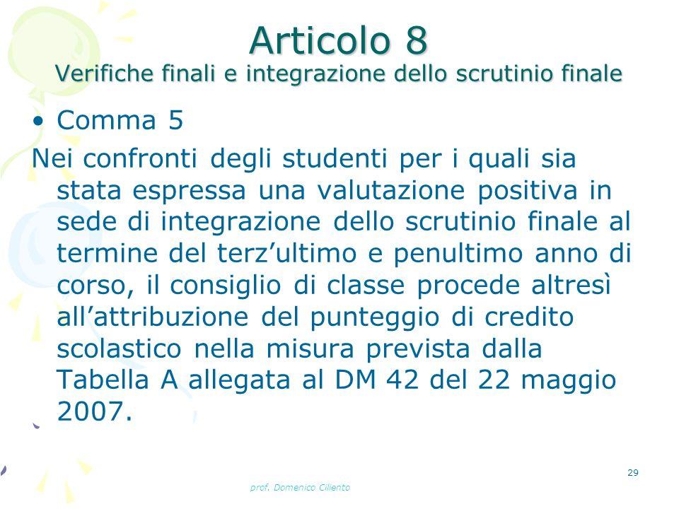 prof. Domenico Ciliento 29 Articolo 8 Verifiche finali e integrazione dello scrutinio finale Comma 5 Nei confronti degli studenti per i quali sia stat