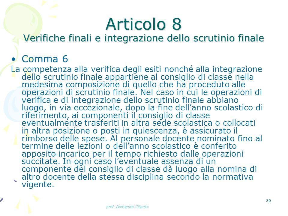 prof. Domenico Ciliento 30 Articolo 8 Verifiche finali e integrazione dello scrutinio finale Comma 6 La competenza alla verifica degli esiti nonché al
