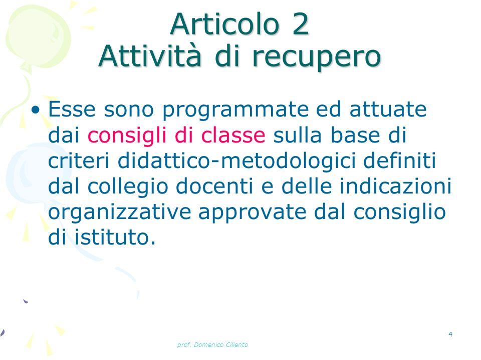 prof. Domenico Ciliento 4 Articolo 2 Attività di recupero Esse sono programmate ed attuate dai consigli di classe sulla base di criteri didattico-meto