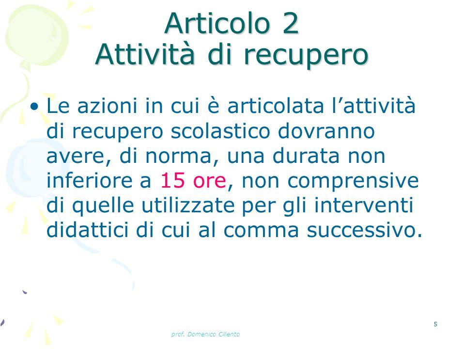 prof. Domenico Ciliento 5 Articolo 2 Attività di recupero Le azioni in cui è articolata lattività di recupero scolastico dovranno avere, di norma, una