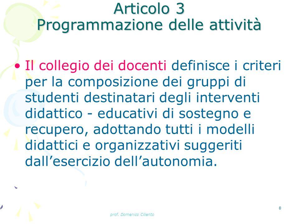 prof. Domenico Ciliento 8 Articolo 3 Programmazione delle attività Il collegio dei docenti definisce i criteri per la composizione dei gruppi di stude