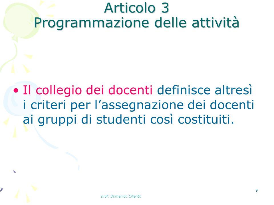 prof. Domenico Ciliento 9 Articolo 3 Programmazione delle attività Il collegio dei docenti definisce altresì i criteri per lassegnazione dei docenti a