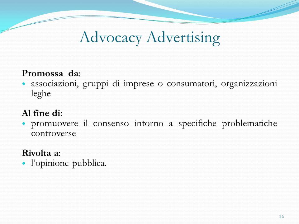 Advocacy Advertising Promossa da: associazioni, gruppi di imprese o consumatori, organizzazioni leghe Al fine di: promuovere il consenso intorno a spe