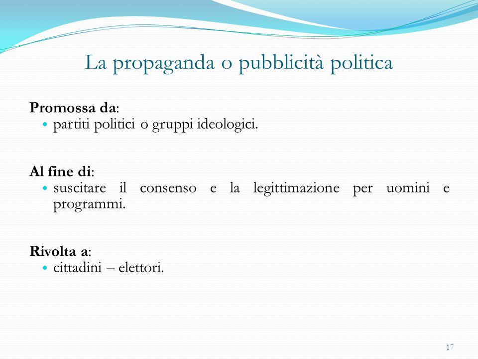 La propaganda o pubblicità politica Promossa da: partiti politici o gruppi ideologici. Al fine di: suscitare il consenso e la legittimazione per uomin