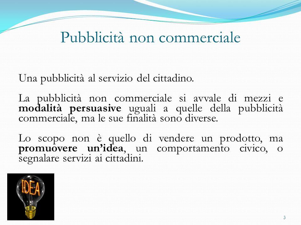 Pubblicità non commerciale Una pubblicità al servizio del cittadino. La pubblicità non commerciale si avvale di mezzi e modalità persuasive uguali a q