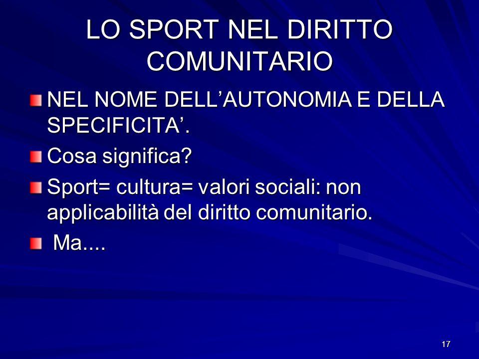 17 LO SPORT NEL DIRITTO COMUNITARIO NEL NOME DELLAUTONOMIA E DELLA SPECIFICITA. Cosa significa? Sport= cultura= valori sociali: non applicabilità del