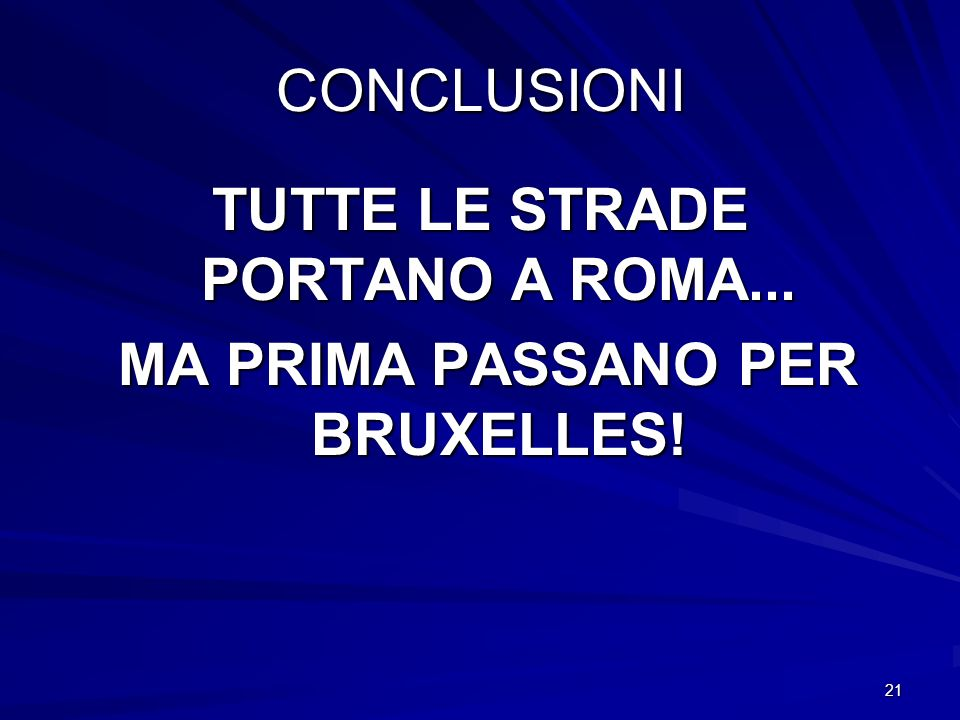21 CONCLUSIONI TUTTE LE STRADE PORTANO A ROMA... MA PRIMA PASSANO PER BRUXELLES! MA PRIMA PASSANO PER BRUXELLES!
