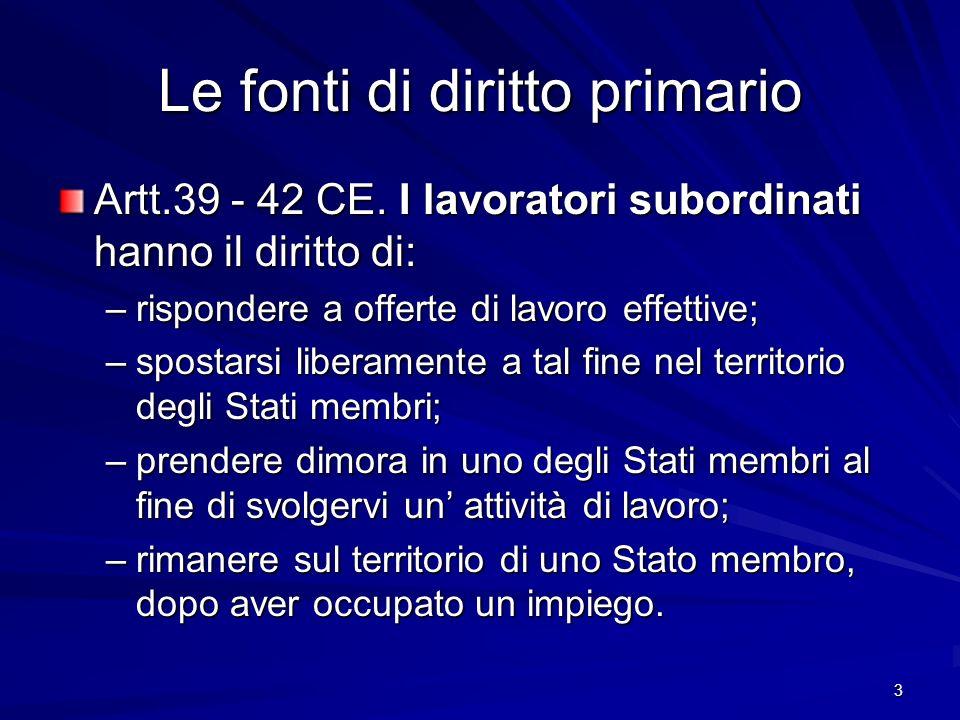3 Le fonti di diritto primario Artt.39 - 42 CE. I lavoratori subordinati hanno il diritto di: –rispondere a offerte di lavoro effettive; –spostarsi li