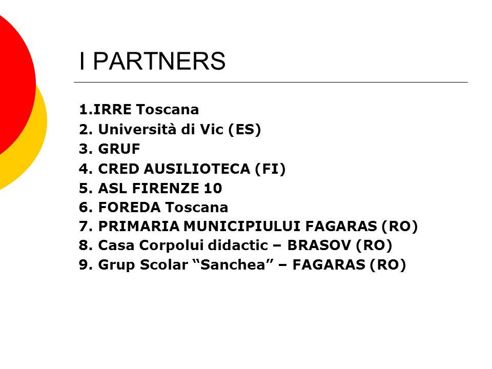 I PARTNERS 1.IRRE Toscana 2. Università di Vic (ES) 3. GRUF 4. CRED AUSILIOTECA (FI) 5. ASL FIRENZE 10 6. FOREDA Toscana 7. PRIMARIA MUNICIPIULUI FAGA