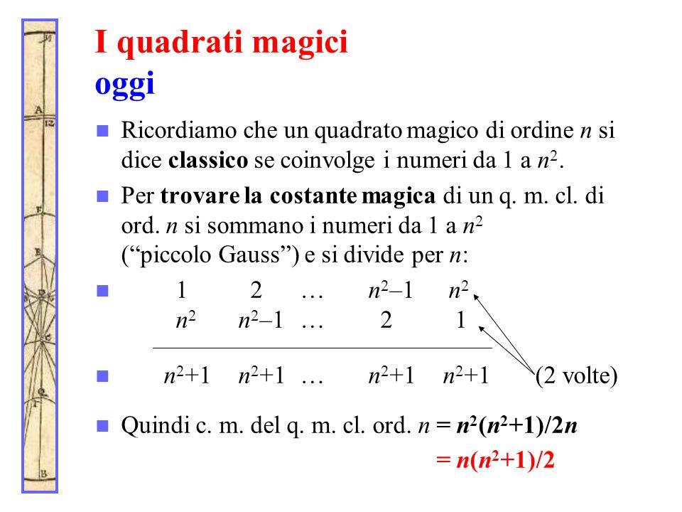 I quadrati magici oggi Ricordiamo che un quadrato magico di ordine n si dice classico se coinvolge i numeri da 1 a n 2. Per trovare la costante magica