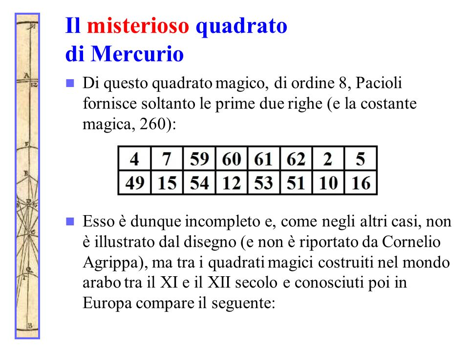 Il misterioso quadrato di Mercurio Di questo quadrato magico, di ordine 8, Pacioli fornisce soltanto le prime due righe (e la costante magica, 260): E